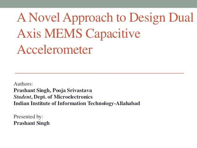 A Novel Approach to Design Dual Axis MEMS Capacitive Accelerometer Authors: Prashant Singh, Pooja Srivastava Student, Dept...
