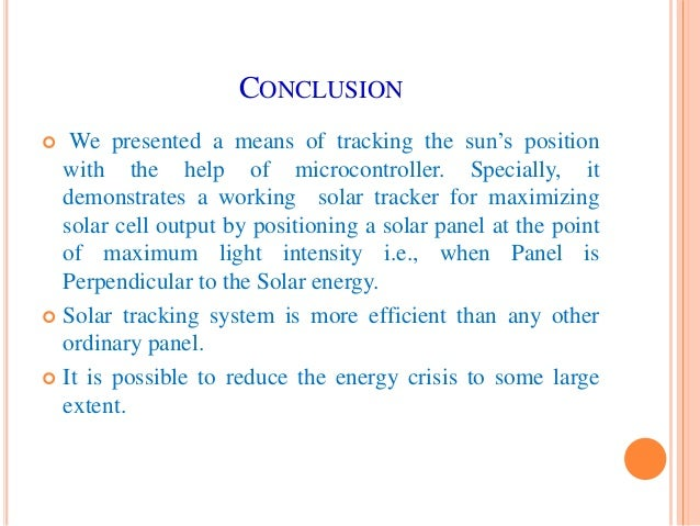 conclusion tracking system Keywords- solar enegery, sun tracking system, renewable energy  in this  paper the sun tracking system with two axis will be presented  conclusion.