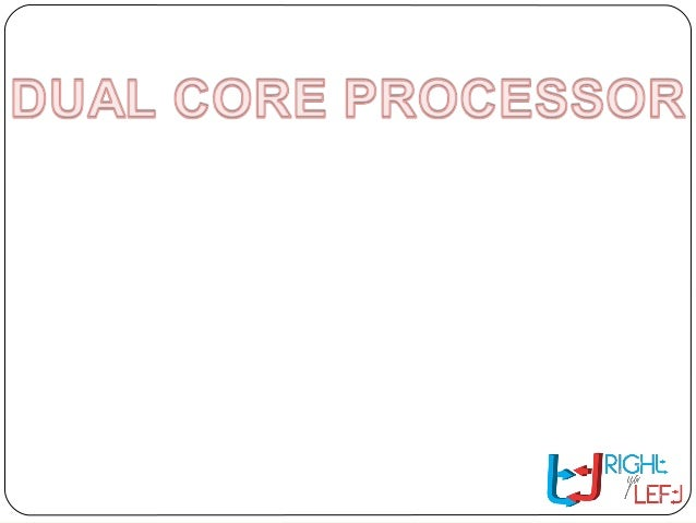 CONTENT WHAT IS DUAL CORE PROCESSORWHAT IS DUAL CORE PROCESSOR? SOME DETAILS ABOUT DUAL CORESOME DETAILS ABOUT DUAL CORE??...