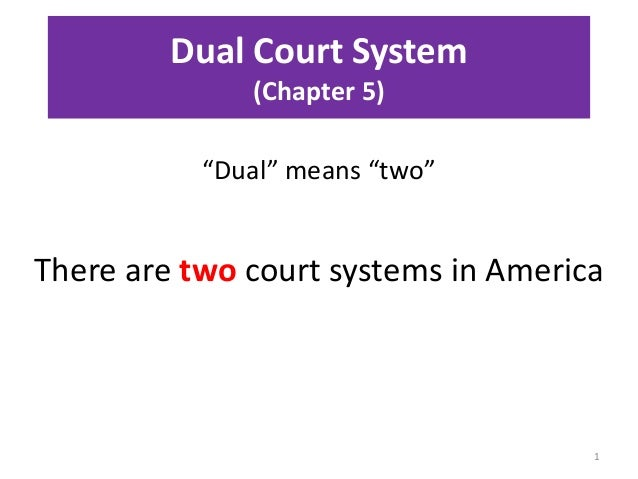 """Dual Court System (Chapter 5) """"Dual"""" means """"two"""" 1 There are two court systems in America"""