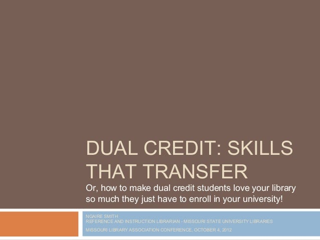 DUAL CREDIT: SKILLSTHAT TRANSFEROr, how to make dual credit students love your libraryso much they just have to enroll in ...
