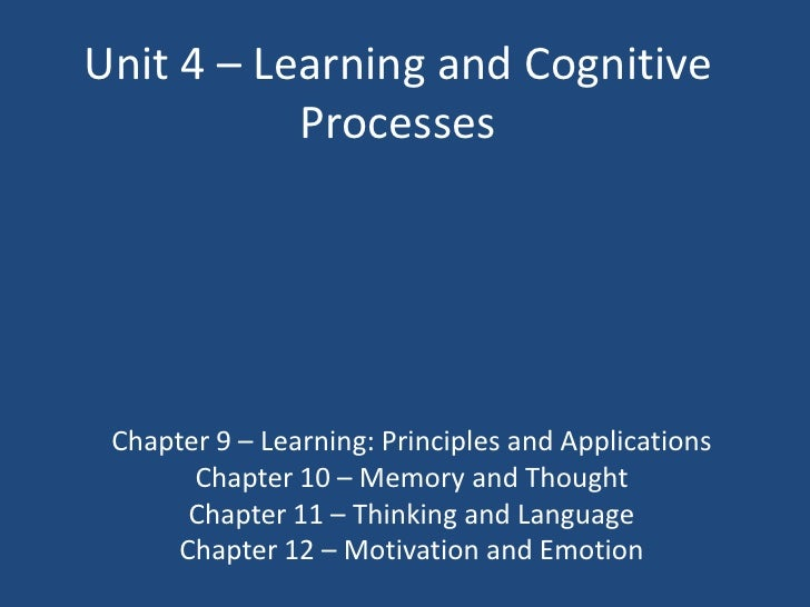 Unit 4 – Learning and Cognitive           Processes Chapter 9 – Learning: Principles and Applications       Chapter 10 – M...