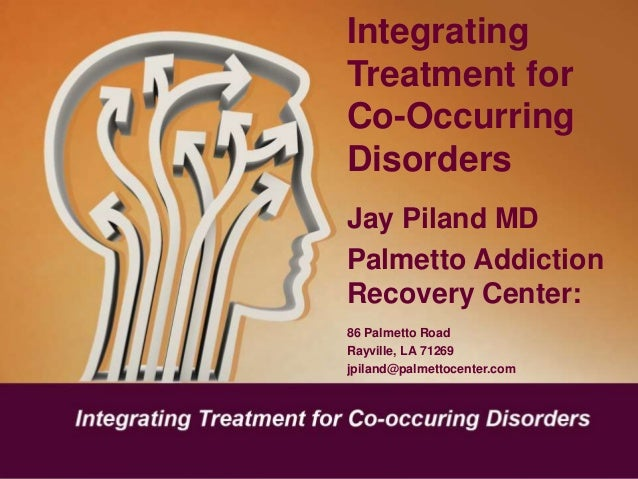 Integrating Treatment for Co-Occurring Disorders Jay Piland MD Palmetto Addiction Recovery Center: 86 Palmetto Road Rayvil...