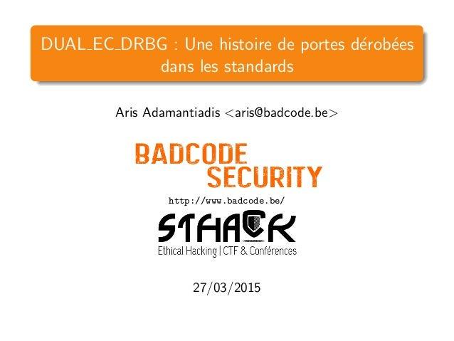 DUAL EC DRBG : Une histoire de portes d´erob´ees dans les standards Aris Adamantiadis <aris@badcode.be> http://www.badcode...