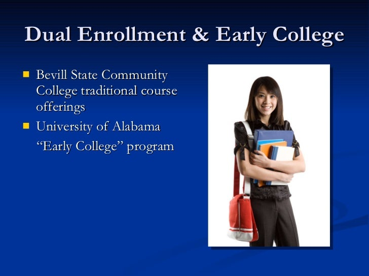 Dual Enrollment & Early College <ul><li>Bevill State Community College traditional course offerings </li></ul><ul><li>Univ...