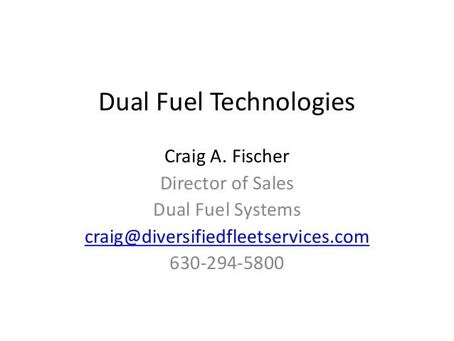 Dual Fuel Technologies Craig A. Fischer Director of Sales Dual Fuel Systems craig@diversifiedfleetservices.com 630-294-5800