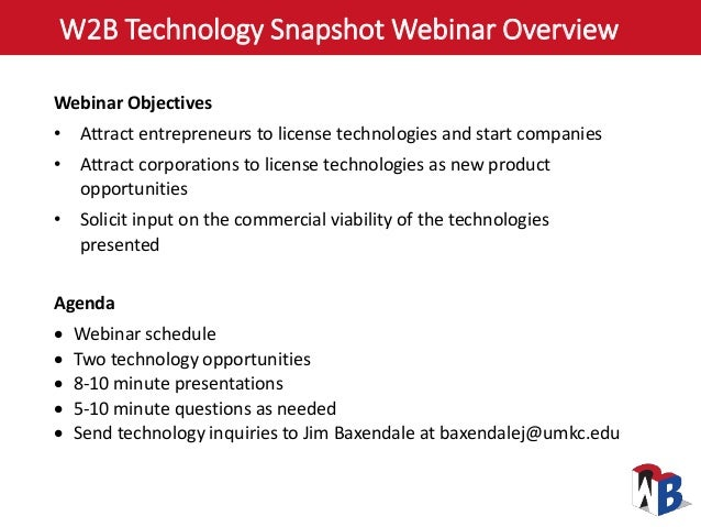 W2B Technology Snapshot Webinar Overview Webinar Objectives • Attract entrepreneurs to license technologies and start comp...