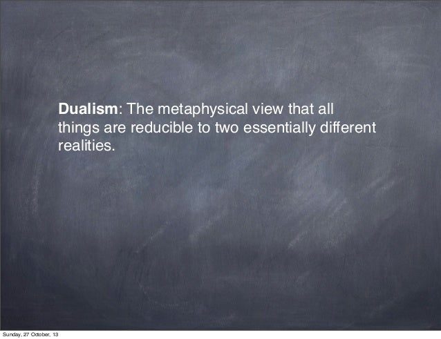 Dualism: The metaphysical view that all things are reducible to two essentially different realities.  Sunday, 27 October, ...