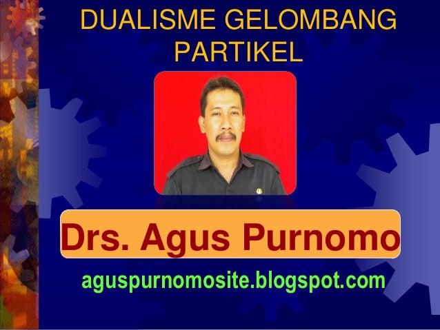 DUALISME GELOMBANG      PARTIKELDrs. Agus Purnomo aguspurnomosite.blogspot.com
