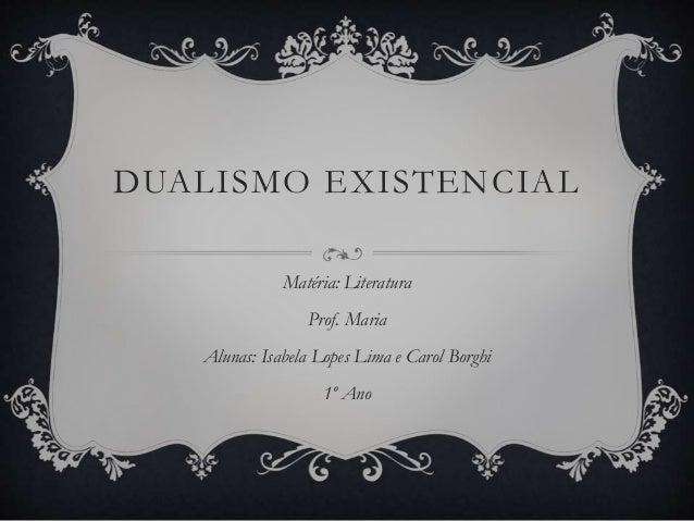 DUALISMO EXISTENCIAL  Matéria: Literatura  Prof. Maria  Alunas: Isabela Lopes Lima e Carol Borghi  1º Ano