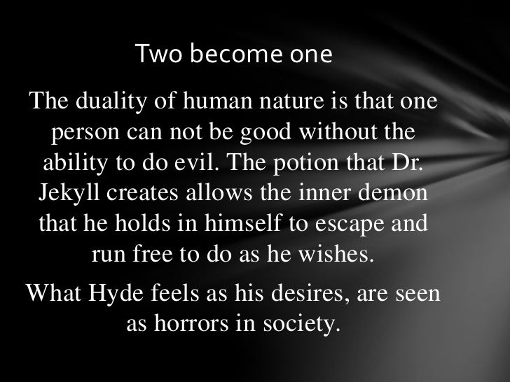 duality of human nature in jekyll and hyde essay Read this full essay on jekyll and hyde duality of human nature dr jekyll and  mr hyde is a riveting tale of how one man uncovers, through scientific exper.