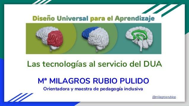 Las tecnologías al servicio del DUA Mª MILAGROS RUBIO PULIDO @milagrosrubiop Orientadora y maestra de pedagogía inclusiva