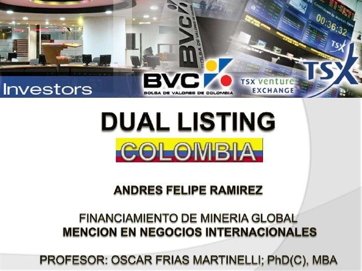 DUAL LISTINGCOLOMBIAANDRES FELIPE RAMIREZFINANCIAMIENTO DE MINERIA GLOBAL MENCION EN NEGOCIOS INTERNACIONALESPROFESOR: OSC...
