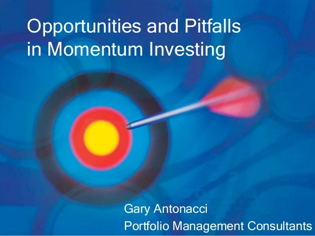 Opportunities and Pitfalls in Momentum Investing Gary Antonacci Portfolio Management Consultants