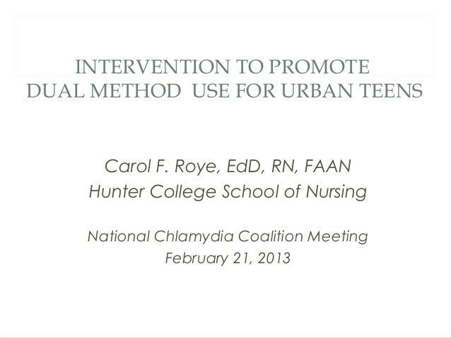 INTERVENTION TO PROMOTEDUAL METHOD USE FOR URBAN TEENS     Carol F. Roye, EdD, RN, FAAN    Hunter College School of Nursin...