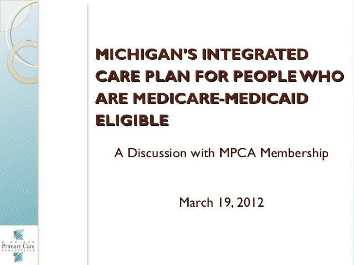 MICHIGAN'S INTEGRATEDCARE PLAN FOR PEOPLE WHOARE MEDICARE-MEDICAIDELIGIBLE A Discussion with MPCA Membership          Marc...