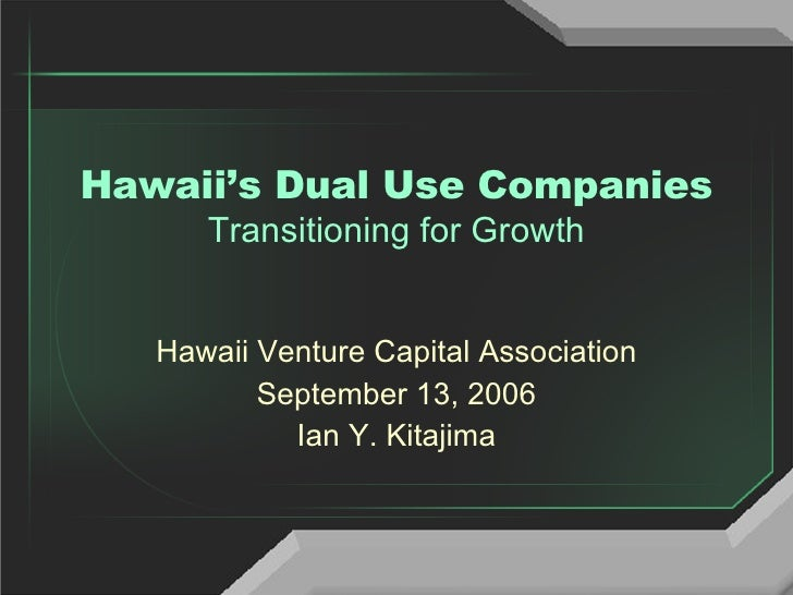 Hawaii's Dual Use Companies Transitioning for Growth Hawaii Venture Capital Association September 13, 2006 Ian Y. Kitajima