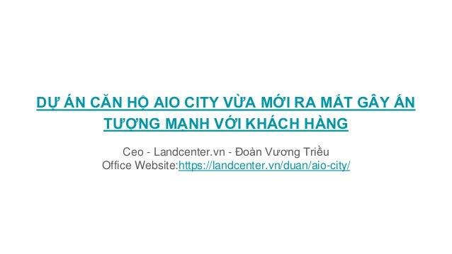 DỰ ÁN CĂN HỘ AIO CITY VỪA MỚI RA MẮT GÂY ẤN TƯỢNG MẠNH VỚI KHÁCH HÀNG Ceo - Landcenter.vn - Đoàn Vương Triều Office Websit...