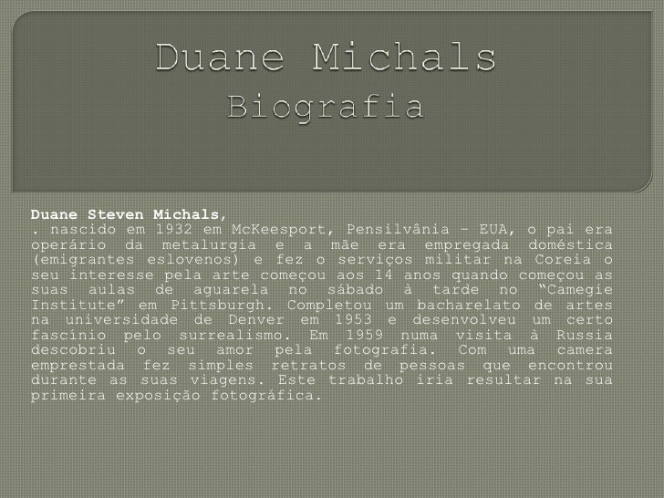 DuaneMichalsBiografia<br />DuaneStevenMichals, <br />. nascido em 1932 em McKeesport, Pensilvânia – EUA, o pai era operári...