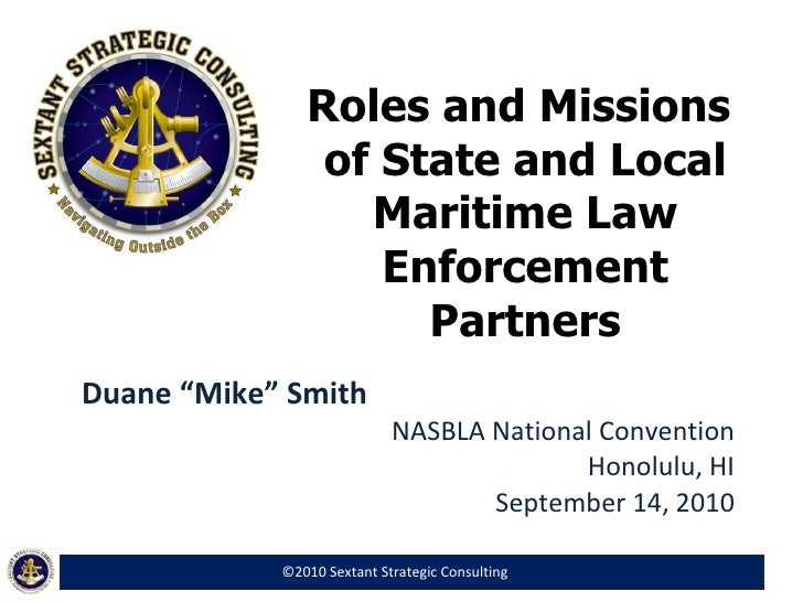"""Roles and Missions  of State and Local Maritime Law Enforcement Partners Duane """"Mike"""" Smith NASBLA National Convention Hon..."""