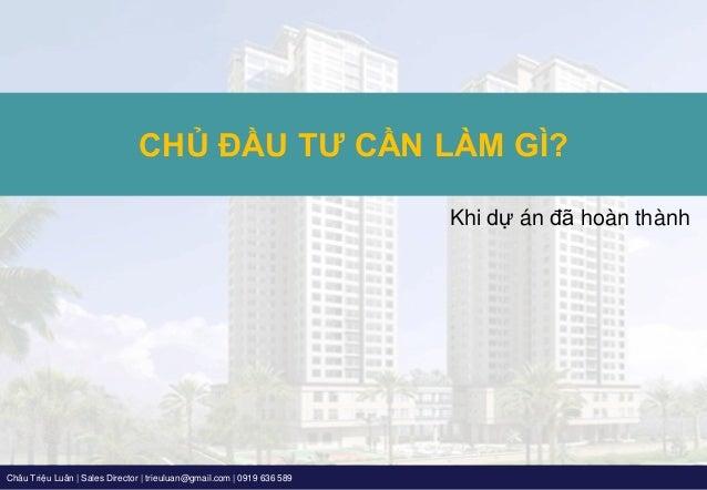 Châu Triệu Luân   Sales Director   trieuluan@gmail.com   0919 636 589 Khi dự án đã hoàn thành CHỦ ĐẦU TƯ CẦN LÀM GÌ?