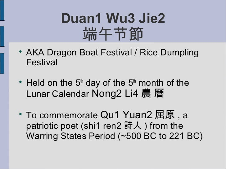 Duan1 Wu3 Jie2                  端午节節    AKA Dragon Boat Festival / Rice Dumpling    Festival    Held on the 5th day of t...