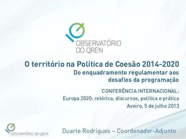 Duarte Rodrigues – Coordenador-Adjunto O território na Política de Coesão 2014-2020 Do enquadramento regulamentar aos desa...