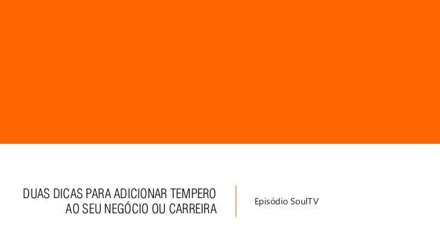 DUAS DICAS PARA ADICIONAR TEMPERO AO SEU NEGÓCIO OU CARREIRA Episódio SoulTV