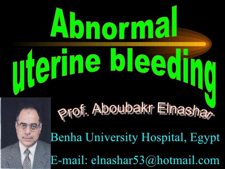 ِAbnormal  uterine bleeding Prof. Aboubakr Elnashar Benha University Hospital, Egypt E-mail: elnashar53@hotmail.com