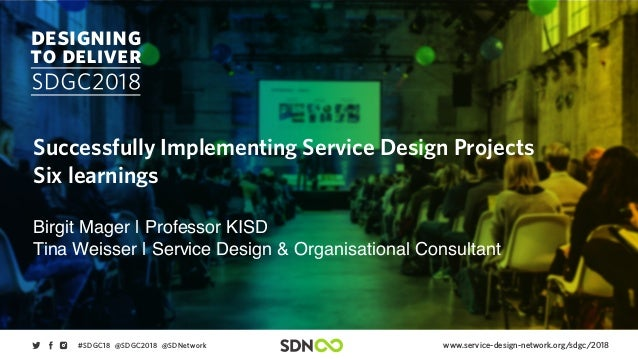 www.service-design-network.org/sdgc/2018#SDGC18 @SDGC2018 @SDNetwork Successfully Implementing Service Design Projects Six...