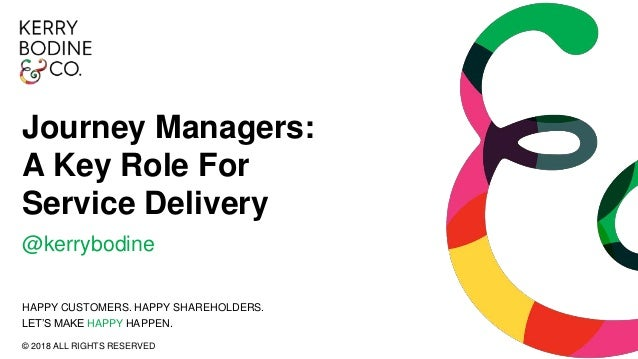 Journey Managers: A Key Role For Service Delivery @kerrybodine HAPPY CUSTOMERS. HAPPY SHAREHOLDERS. LET'S MAKE HAPPY HAPPE...