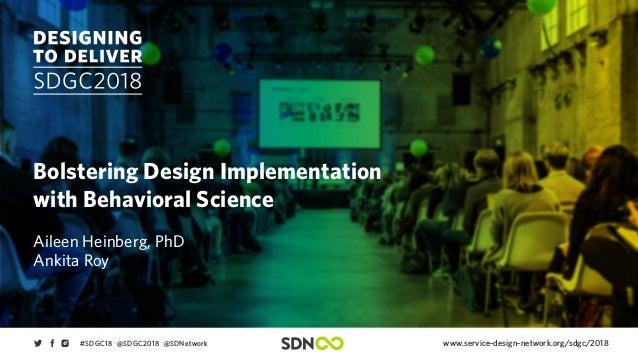 www.service-design-network.org/sdgc/2018#SDGC18 @SDGC2018 @SDNetwork Bolstering Design Implementation with Behavioral Scie...