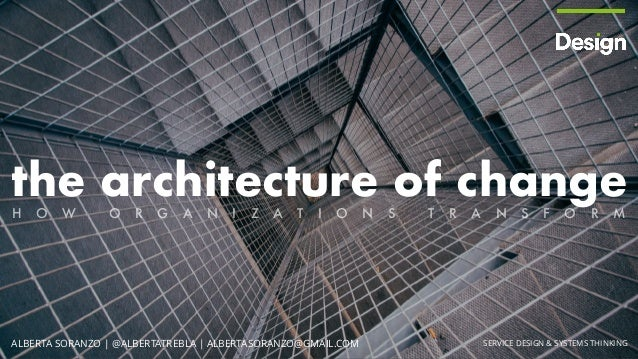 the architecture of change ` SERVICE DESIGN & SYSTEMS THINKINGALBERTA SORANZO | @ALBERTATREBLA | ALBERTASORANZO@GMAIL.COM ...