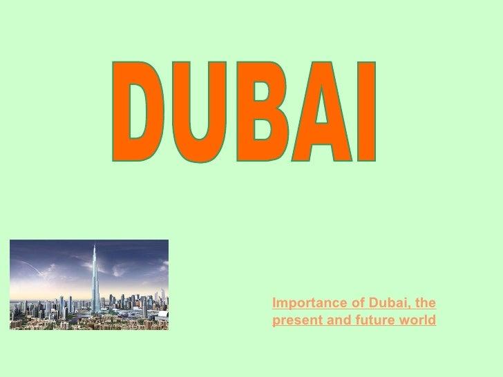 DUBAI Importance of Dubai, the present and future world