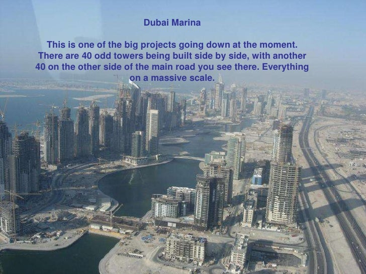 Dubai Marina           This is one of the big projects going down at the moment.        There are 40 odd towers being buil...