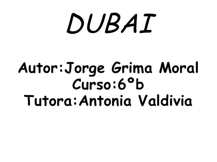 DUBAIAutor:Jorge Grima Moral       Curso:6ºb Tutora:Antonia Valdivia