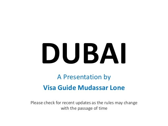 DUBAI A Presentation by      Visa Guide Mudassar LonePlease check for recent updates as the rules may change              ...