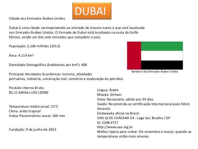 Cidade dos Emirados Árabes Unidos Dubai é uma cidade correspondente ao emirado de mesmo nome e que está localizada nos Emi...