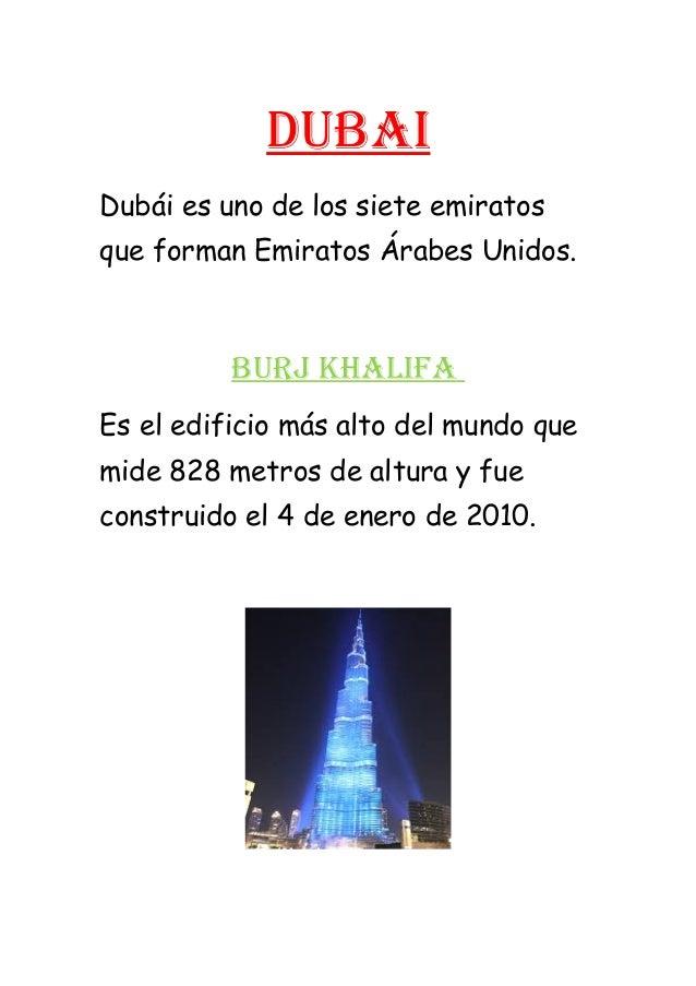 Dubai Dubái es uno de los siete emiratos que forman Emiratos Árabes Unidos. buRJ KHaLiFa Es el edificio más alto del mundo...