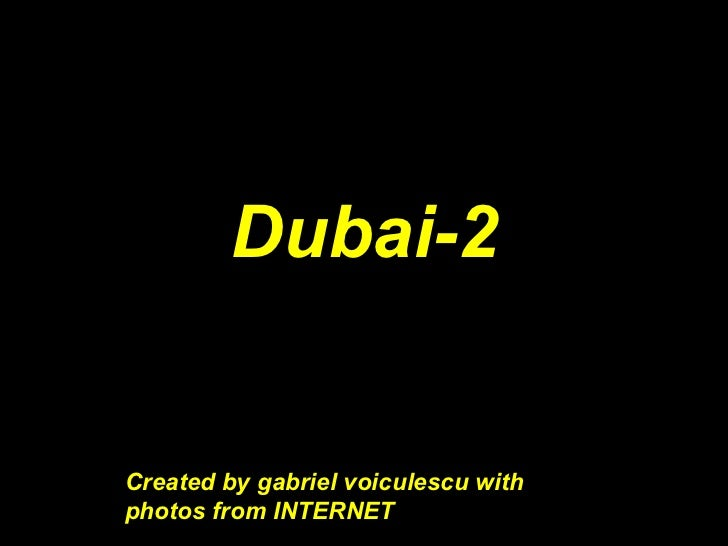 Dubai-2                 Created bCreated b   Created by gabriel voiculescu with   photos from INTERNET