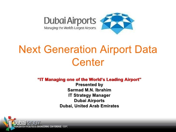 """Next Generation Airport Data Center """" IT Managing one of the World's Leading Airport"""" Presented by Sarmad M.N. Ibrahim IT ..."""