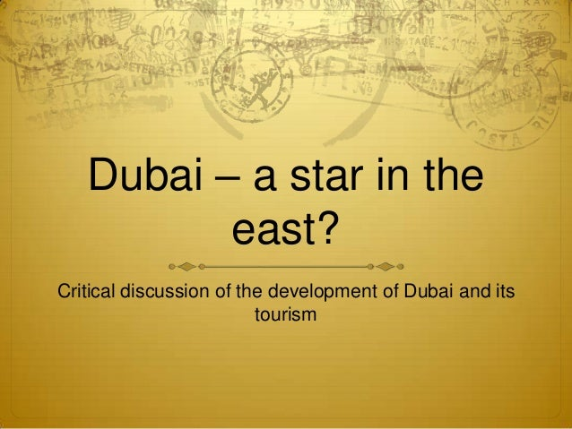 Dubai – a star in the          east?Critical discussion of the development of Dubai and its                         tourism