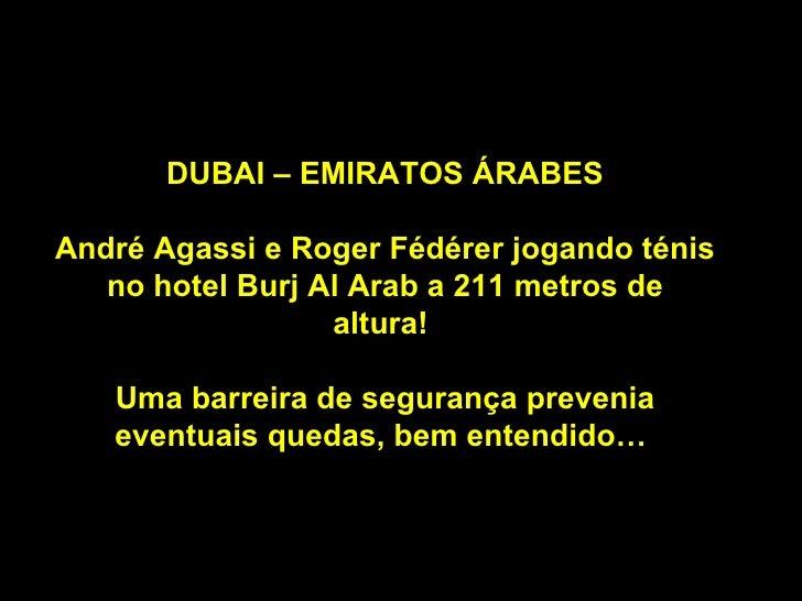 DUBAI – EMIRATOS ÁRABES André Agassi e Roger Fédérer jogando ténis no hotel Burj Al Arab a 211 metros de altura!  Uma barr...
