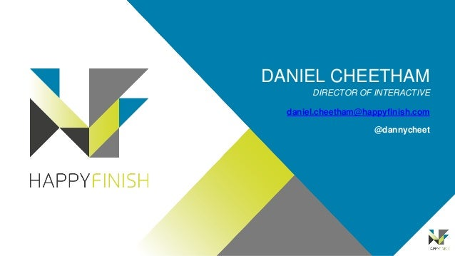 DANIEL CHEETHAM DIRECTOR OF INTERACTIVE daniel.cheetham@happyfinish.com @dannycheet