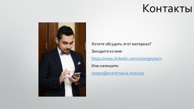 Контакты Хотите обсудить этот материал? Заходите ко мне: https://www.linkedin.com/in/sergeylarin Или напишите: sergey@even...