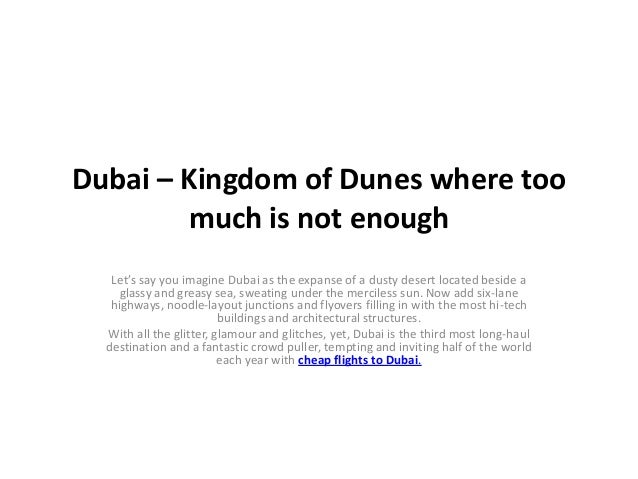 Dubai – Kingdom of Dunes where too        much is not enough   Let's say you imagine Dubai as the expanse of a dusty deser...