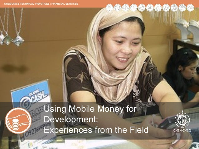 CHEMONICS TECHNICAL PRACTICES | FINANCIAL SERVICES               Using Mobile Money for Development:               Experie...