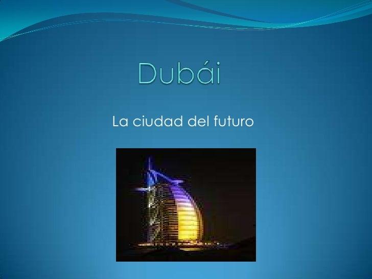Dubái<br />La ciudad del futuro<br />