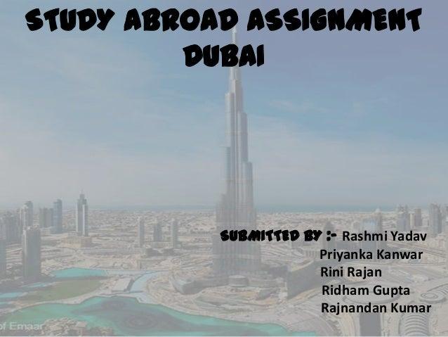 STUDY ABROAD ASSIGNMENT DUBAI  SUBMITTED BY :- Rashmi Yadav Priyanka Kanwar Rini Rajan Ridham Gupta Rajnandan Kumar