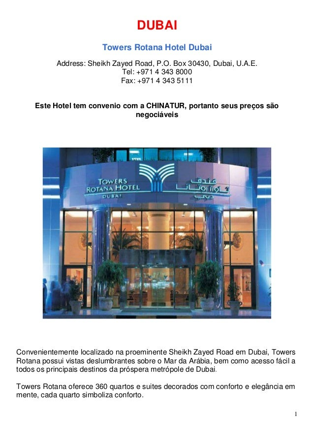 1 DUBAI Towers Rotana Hotel Dubai Address: Sheikh Zayed Road, P.O. Box 30430, Dubai, U.A.E. Tel: +971 4 343 8000 Fax: +971...